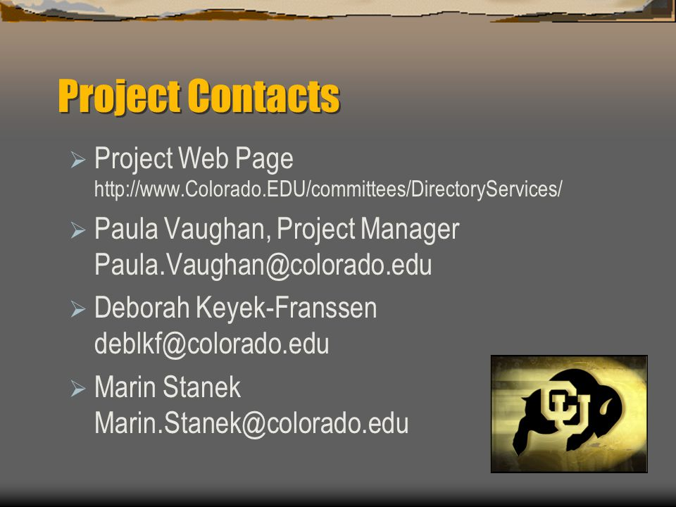 Project Contacts  Project Web Page http://www.Colorado.EDU/committees/DirectoryServices/  Paula Vaughan, Project Manager Paula.Vaughan@colorado.edu  Deborah Keyek-Franssen deblkf@colorado.edu  Marin Stanek Marin.Stanek@colorado.edu