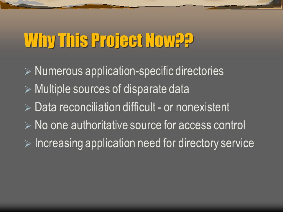 Why This Project Now??  Numerous application-specific directories  Multiple sources of disparate data  Data reconciliation difficult - or nonexiste