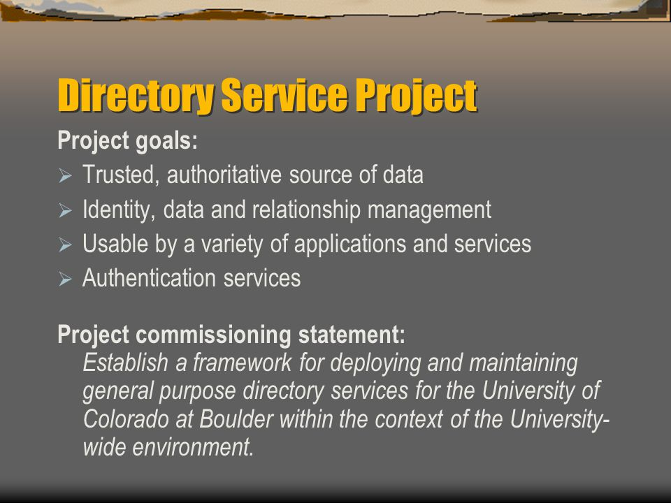 Directory Service Project Project goals:  Trusted, authoritative source of data  Identity, data and relationship management  Usable by a variety of