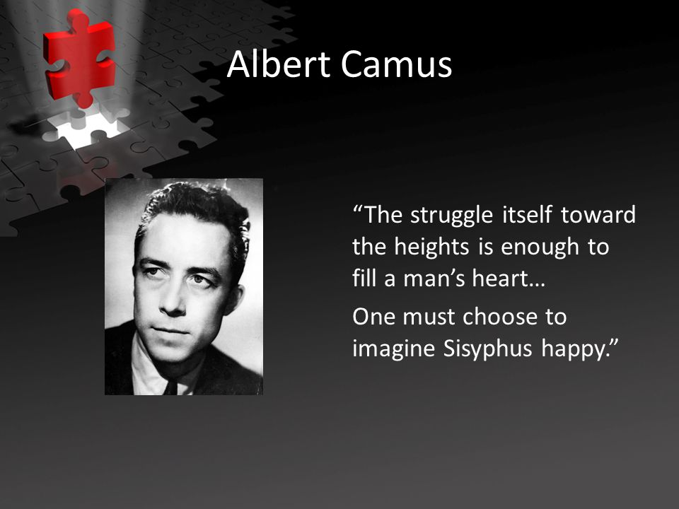Albert Camus The struggle itself toward the heights is enough to fill a man's heart… One must choose to imagine Sisyphus happy.