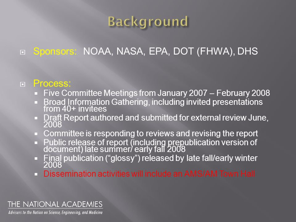  Sponsors: NOAA, NASA, EPA, DOT (FHWA), DHS  Process:  Five Committee Meetings from January 2007 – February 2008  Broad Information Gathering, including invited presentations from 40+ invitees  Draft Report authored and submitted for external review June, 2008  Committee is responding to reviews and revising the report  Public release of report (including prepublication version of document) late summer/ early fall 2008  Final publication ( glossy ) released by late fall/early winter 2008  Dissemination activities will include an AMS/AM Town Hall