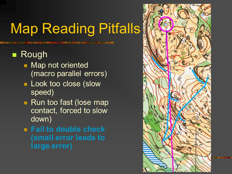 Map Reading Pitfalls Rough Map not oriented (macro parallel errors) Look too close (slow speed) Run too fast (lose map contact, forced to slow down) Fail to double check (small error leads to large error)