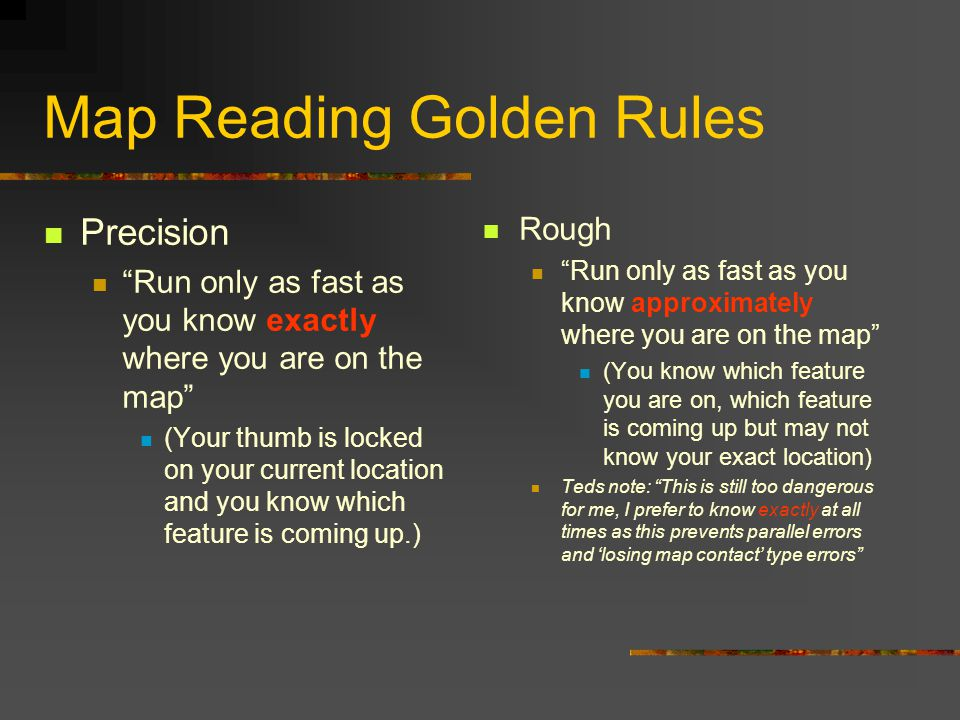 Map Reading Golden Rules Precision Run only as fast as you know exactly where you are on the map (Your thumb is locked on your current location and you know which feature is coming up.) Rough Run only as fast as you know approximately where you are on the map (You know which feature you are on, which feature is coming up but may not know your exact location) Teds note: This is still too dangerous for me, I prefer to know exactly at all times as this prevents parallel errors and 'losing map contact' type errors