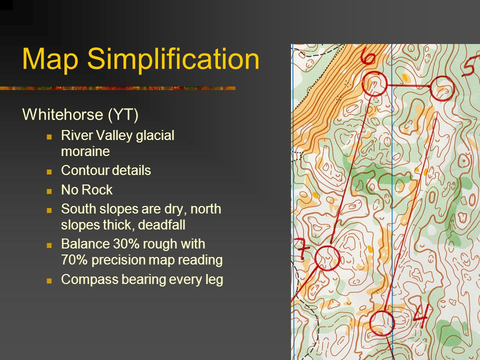 Map Simplification Whitehorse (YT) River Valley glacial moraine Contour details No Rock South slopes are dry, north slopes thick, deadfall Balance 30% rough with 70% precision map reading Compass bearing every leg