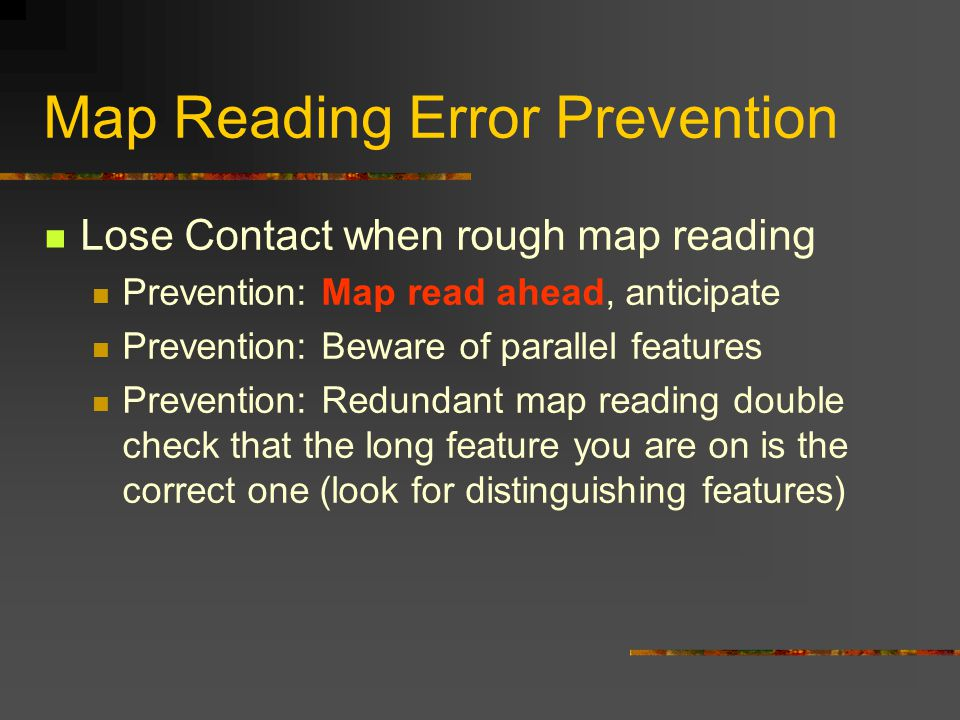 Map Reading Error Prevention Lose Contact when rough map reading Prevention: Map read ahead, anticipate Prevention: Beware of parallel features Prevention: Redundant map reading double check that the long feature you are on is the correct one (look for distinguishing features)