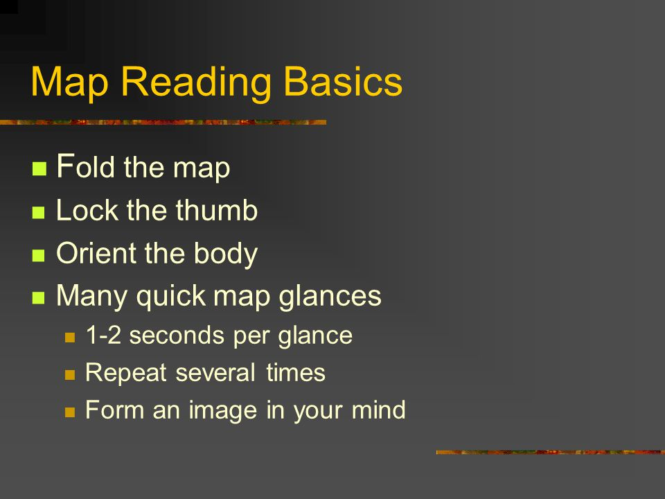 Map Reading Basics F old the map Lock the thumb Orient the body Many quick map glances 1-2 seconds per glance Repeat several times Form an image in your mind