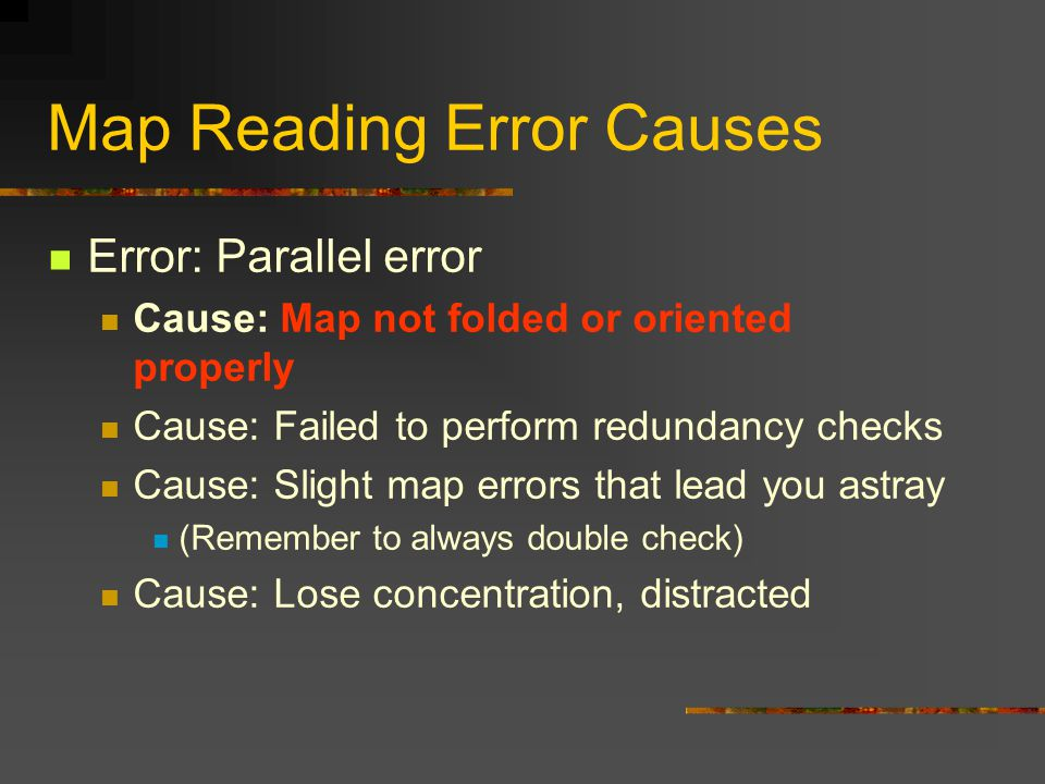 Map Reading Error Causes Error: Parallel error Cause: Map not folded or oriented properly Cause: Failed to perform redundancy checks Cause: Slight map errors that lead you astray (Remember to always double check) Cause: Lose concentration, distracted