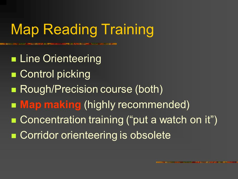 Map Reading Training Line Orienteering Control picking Rough/Precision course (both) Map making (highly recommended) Concentration training ( put a watch on it ) Corridor orienteering is obsolete