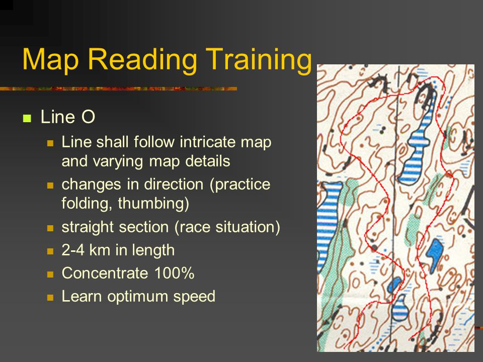Map Reading Training Line O Line shall follow intricate map and varying map details changes in direction (practice folding, thumbing) straight section (race situation) 2-4 km in length Concentrate 100% Learn optimum speed