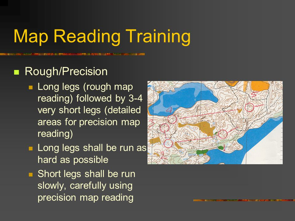 Map Reading Training Rough/Precision Long legs (rough map reading) followed by 3-4 very short legs (detailed areas for precision map reading) Long leg