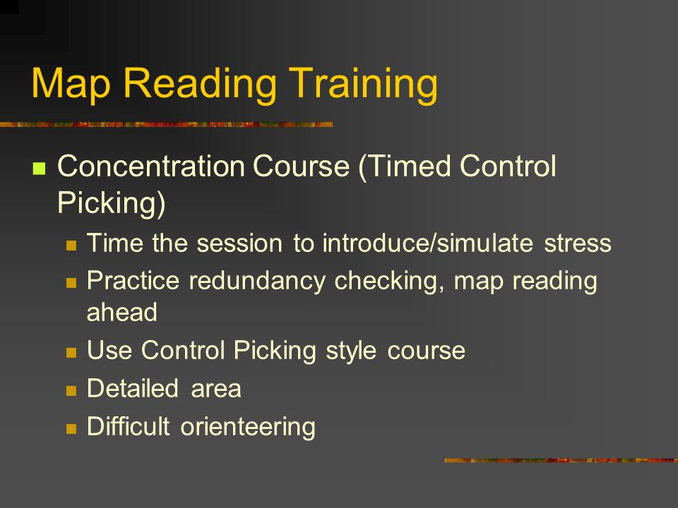Map Reading Training Concentration Course (Timed Control Picking) Time the session to introduce/simulate stress Practice redundancy checking, map reading ahead Use Control Picking style course Detailed area Difficult orienteering
