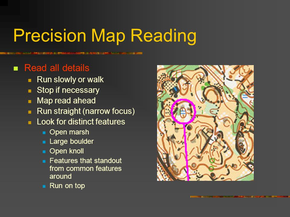 Precision Map Reading Read all details Run slowly or walk Stop if necessary Map read ahead Run straight (narrow focus) Look for distinct features Open