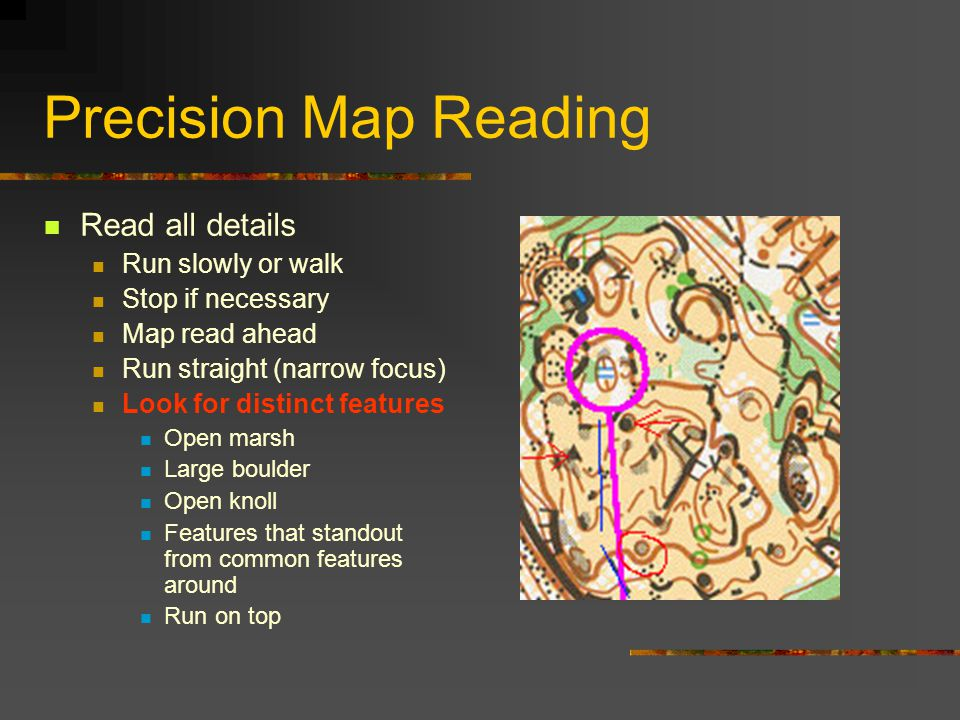 Precision Map Reading Read all details Run slowly or walk Stop if necessary Map read ahead Run straight (narrow focus) Look for distinct features Open marsh Large boulder Open knoll Features that standout from common features around Run on top