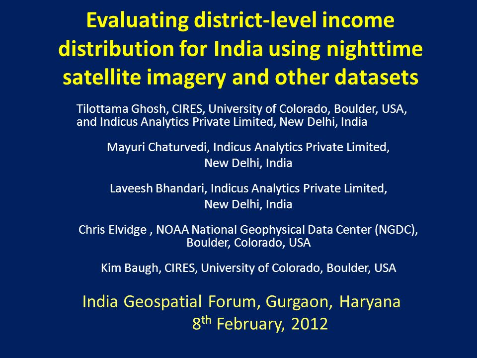 Evaluating district-level income distribution for India using nighttime satellite imagery and other datasets Tilottama Ghosh, CIRES, University of Colorado, Boulder, USA, and Indicus Analytics Private Limited, New Delhi, India Mayuri Chaturvedi, Indicus Analytics Private Limited, New Delhi, India Laveesh Bhandari, Indicus Analytics Private Limited, New Delhi, India Chris Elvidge, NOAA National Geophysical Data Center (NGDC), Boulder, Colorado, USA Kim Baugh, CIRES, University of Colorado, Boulder, USA India Geospatial Forum, Gurgaon, Haryana 8 th February, 2012