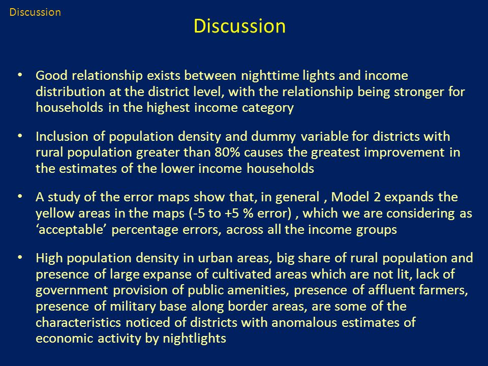 Good relationship exists between nighttime lights and income distribution at the district level, with the relationship being stronger for households in the highest income category Inclusion of population density and dummy variable for districts with rural population greater than 80% causes the greatest improvement in the estimates of the lower income households A study of the error maps show that, in general, Model 2 expands the yellow areas in the maps (-5 to +5 % error), which we are considering as 'acceptable' percentage errors, across all the income groups High population density in urban areas, big share of rural population and presence of large expanse of cultivated areas which are not lit, lack of government provision of public amenities, presence of affluent farmers, presence of military base along border areas, are some of the characteristics noticed of districts with anomalous estimates of economic activity by nightlights Discussion