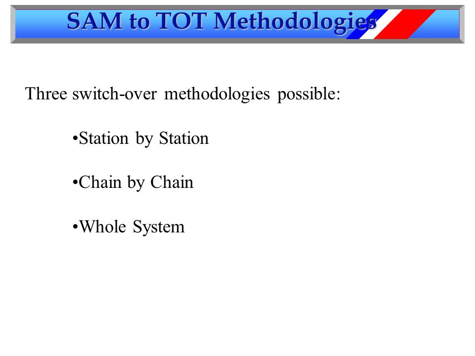 SAM to TOT Methodologies Three switch-over methodologies possible: Station by Station Chain by Chain Whole System