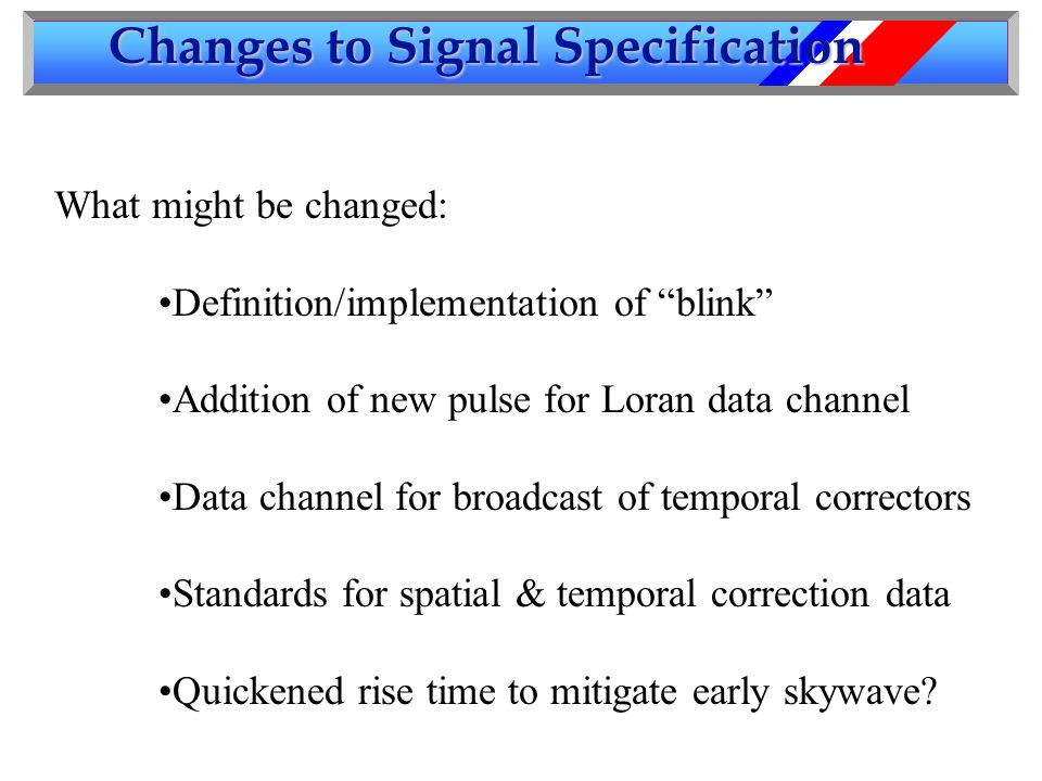 Changes to Signal Specification What might be changed: Definition/implementation of blink Addition of new pulse for Loran data channel Data channel for broadcast of temporal correctors Standards for spatial & temporal correction data Quickened rise time to mitigate early skywave
