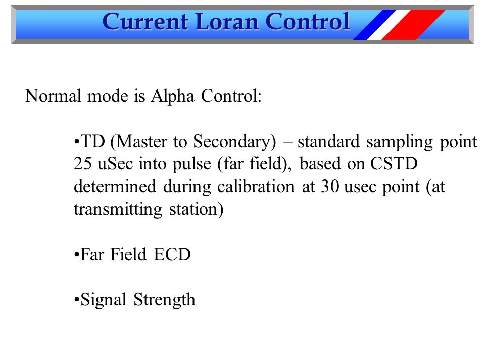 Current Loran Control Normal mode is Alpha Control: TD (Master to Secondary) – standard sampling point 25 uSec into pulse (far field), based on CSTD determined during calibration at 30 usec point (at transmitting station) Far Field ECD Signal Strength