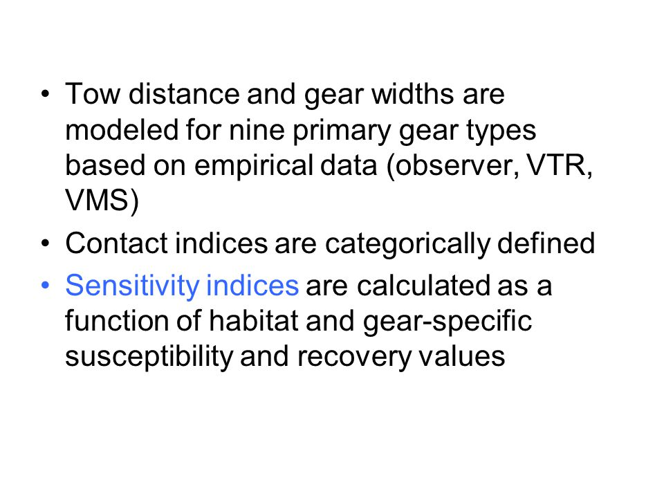 Tow distance and gear widths are modeled for nine primary gear types based on empirical data (observer, VTR, VMS) Contact indices are categorically defined Sensitivity indices are calculated as a function of habitat and gear-specific susceptibility and recovery values