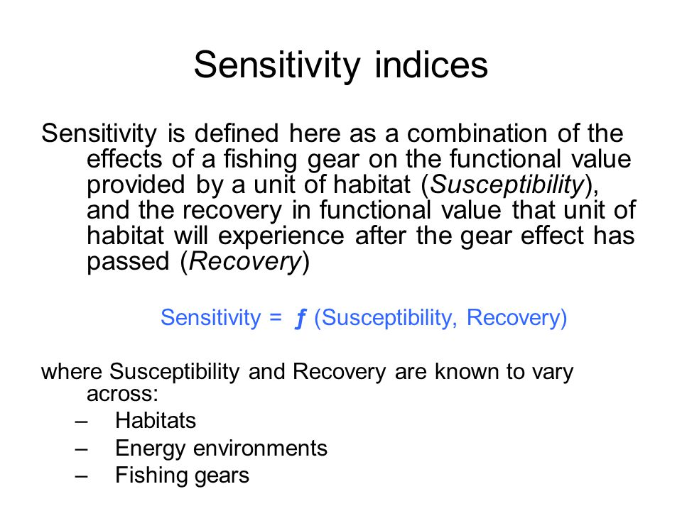 Sensitivity is defined here as a combination of the effects of a fishing gear on the functional value provided by a unit of habitat (Susceptibility), and the recovery in functional value that unit of habitat will experience after the gear effect has passed (Recovery) Sensitivity = ƒ (Susceptibility, Recovery) where Susceptibility and Recovery are known to vary across: –Habitats –Energy environments –Fishing gears Sensitivity indices