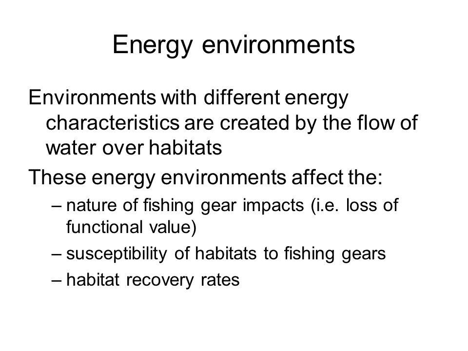 Energy environments Environments with different energy characteristics are created by the flow of water over habitats These energy environments affect the: –nature of fishing gear impacts (i.e.