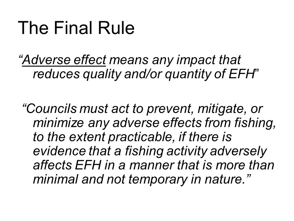 The Final Rule Adverse effect means any impact that reduces quality and/or quantity of EFH Councils must act to prevent, mitigate, or minimize any adverse effects from fishing, to the extent practicable, if there is evidence that a fishing activity adversely affects EFH in a manner that is more than minimal and not temporary in nature.