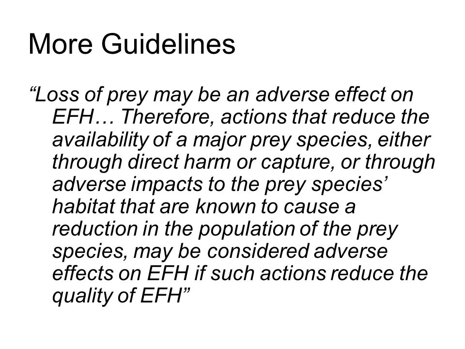 More Guidelines Loss of prey may be an adverse effect on EFH… Therefore, actions that reduce the availability of a major prey species, either through direct harm or capture, or through adverse impacts to the prey species' habitat that are known to cause a reduction in the population of the prey species, may be considered adverse effects on EFH if such actions reduce the quality of EFH
