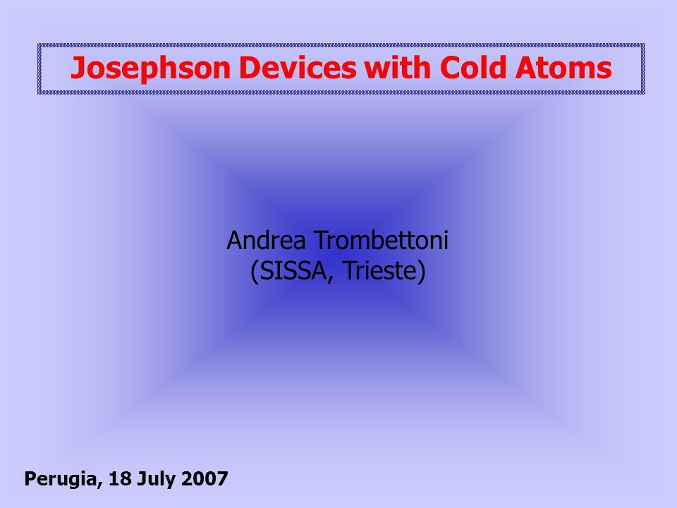 Josephson Devices with Cold Atoms Andrea Trombettoni (SISSA, Trieste) Perugia, 18 July 2007