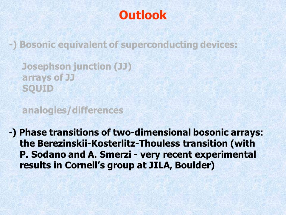 Outlook -) Bosonic equivalent of superconducting devices: Josephson junction (JJ) arrays of JJ SQUID analogies/differences -) Phase transitions of two-dimensional bosonic arrays: the Berezinskii-Kosterlitz-Thouless transition (with P.