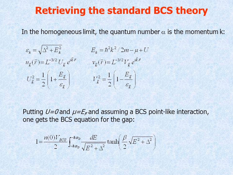 Retrieving the standard BCS theory In the homogeneous limit, the quantum number  is the momentum k: Putting U=0 and µ=E F and assuming a BCS point-like interaction, one gets the BCS equation for the gap: