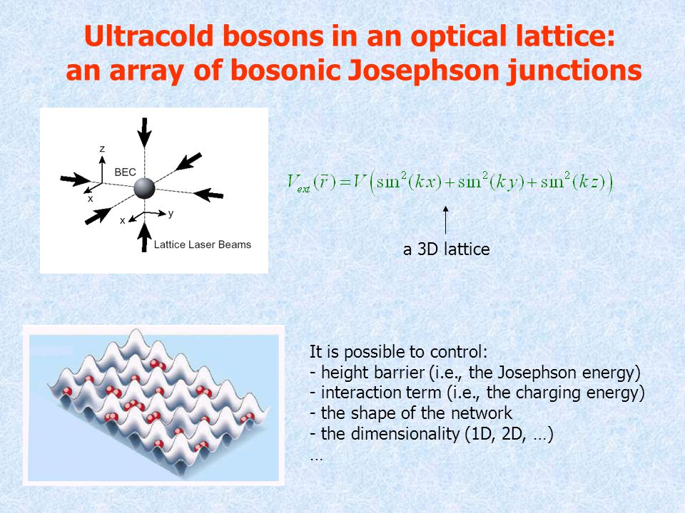 Ultracold bosons in an optical lattice: an array of bosonic Josephson junctions a 3D lattice It is possible to control: - height barrier (i.e., the Josephson energy) - interaction term (i.e., the charging energy) - the shape of the network - the dimensionality (1D, 2D, …) …