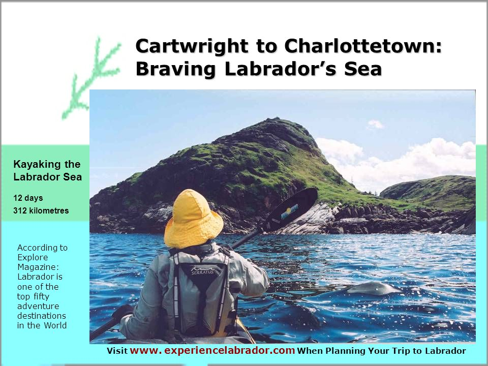 Cartwright to Charlottetown: Braving Labrador's Sea Kayaking the Labrador Sea 12 days 312 kilometres According to Explore Magazine: Labrador is one of the top fifty adventure destinations in the World Visit www.