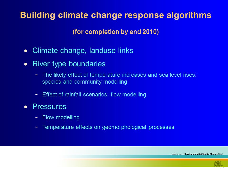 10  Climate change, landuse links  River type boundaries - The likely effect of temperature increases and sea level rises: species and community modelling - Effect of rainfall scenarios: flow modelling  Pressures - Flow modelling - Temperature effects on geomorphological processes Building climate change response algorithms (for completion by end 2010)