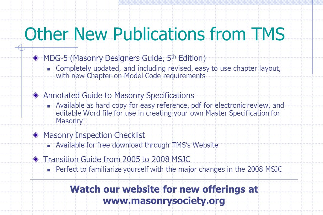 Other New Publications from TMS MDG-5 (Masonry Designers Guide, 5 th Edition) Completely updated, and including revised, easy to use chapter layout, w