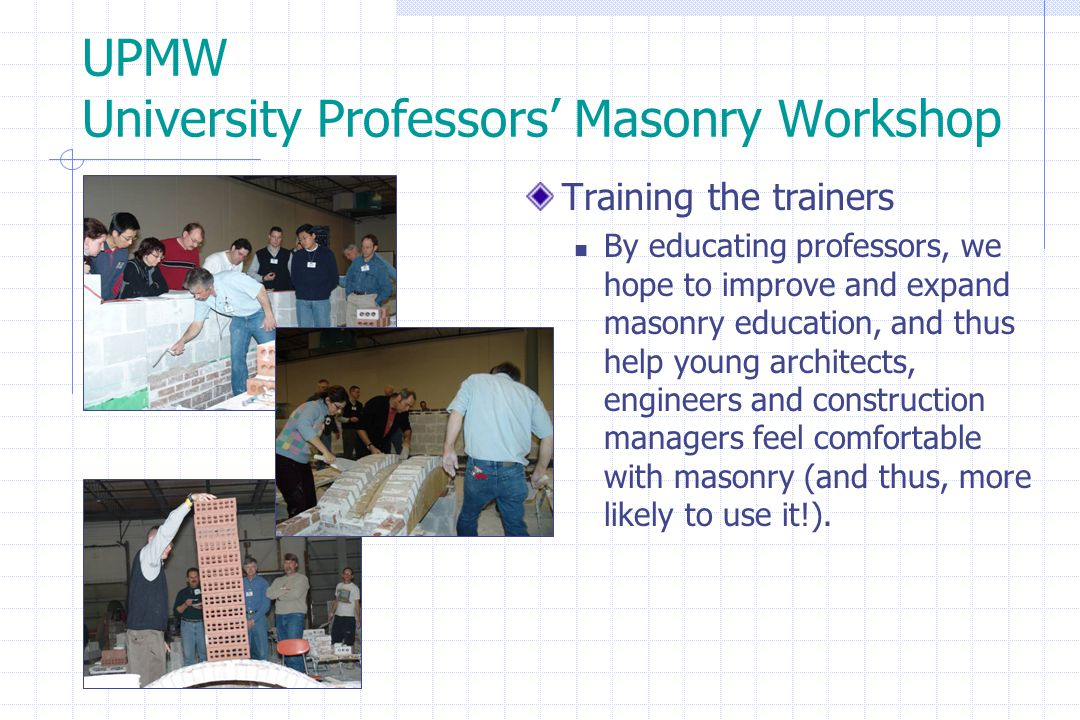 UPMW University Professors' Masonry Workshop Training the trainers By educating professors, we hope to improve and expand masonry education, and thus