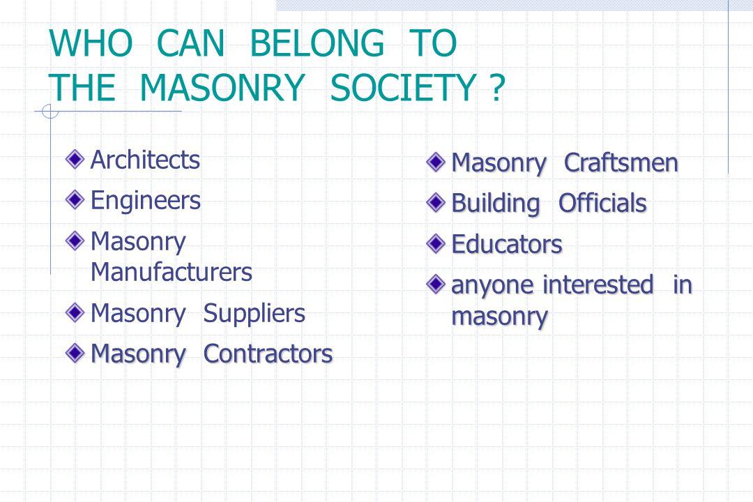 WHO CAN BELONG TO THE MASONRY SOCIETY ? Architects Engineers Masonry Manufacturers Masonry Suppliers Masonry Contractors Masonry Craftsmen Building Of