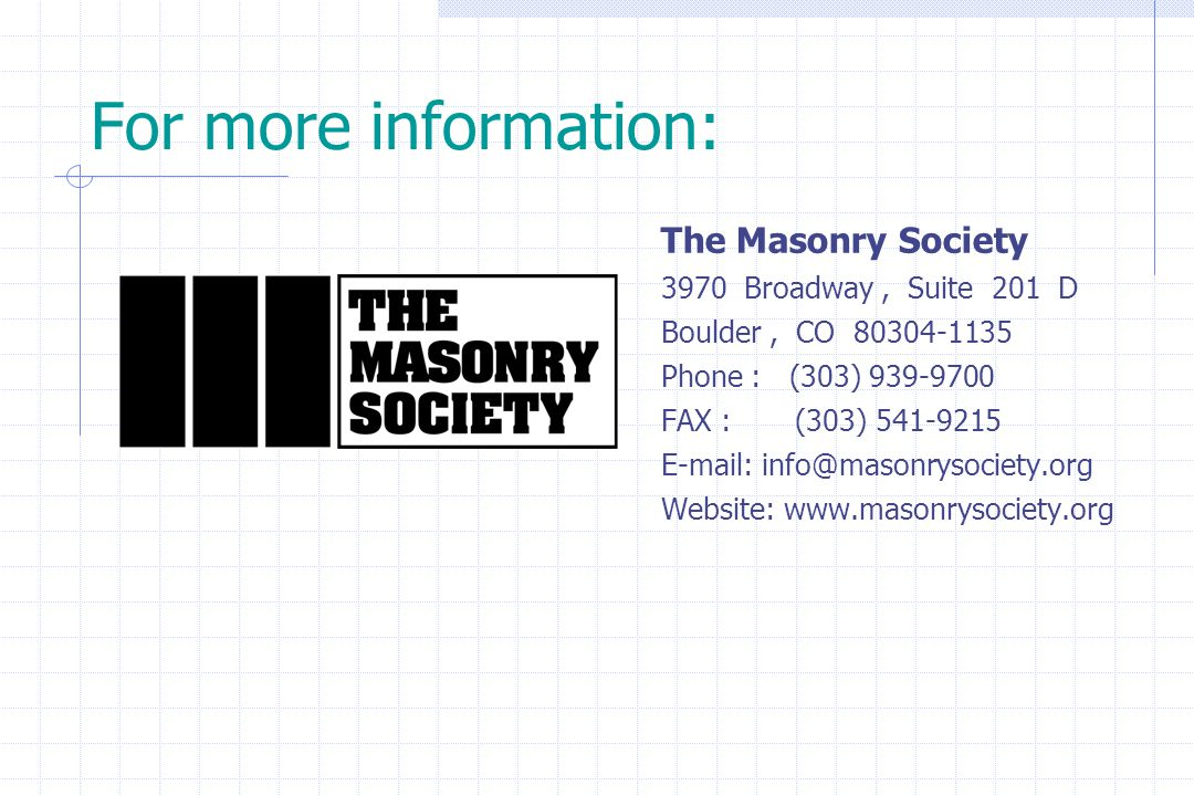 For more information: The Masonry Society 3970 Broadway, Suite 201 D Boulder, CO 80304-1135 Phone : (303) 939-9700 FAX : (303) 541-9215 E-mail: info@m