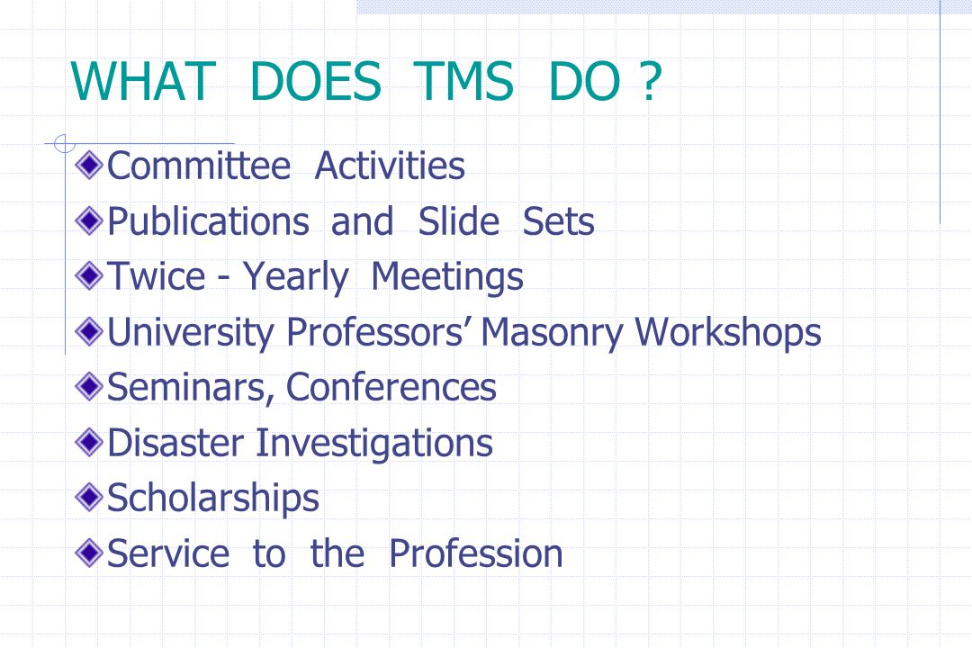 WHAT DOES TMS DO ? Committee Activities Publications and Slide Sets Twice - Yearly Meetings University Professors' Masonry Workshops Seminars, Confere