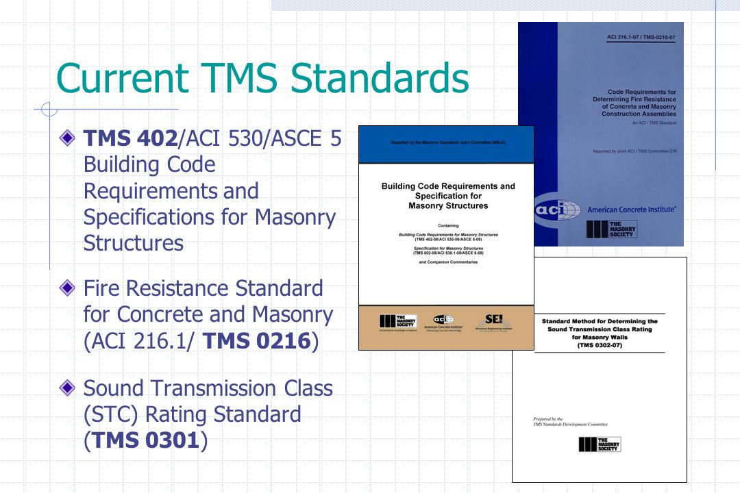 Current TMS Standards TMS 402/ACI 530/ASCE 5 Building Code Requirements and Specifications for Masonry Structures Fire Resistance Standard for Concret