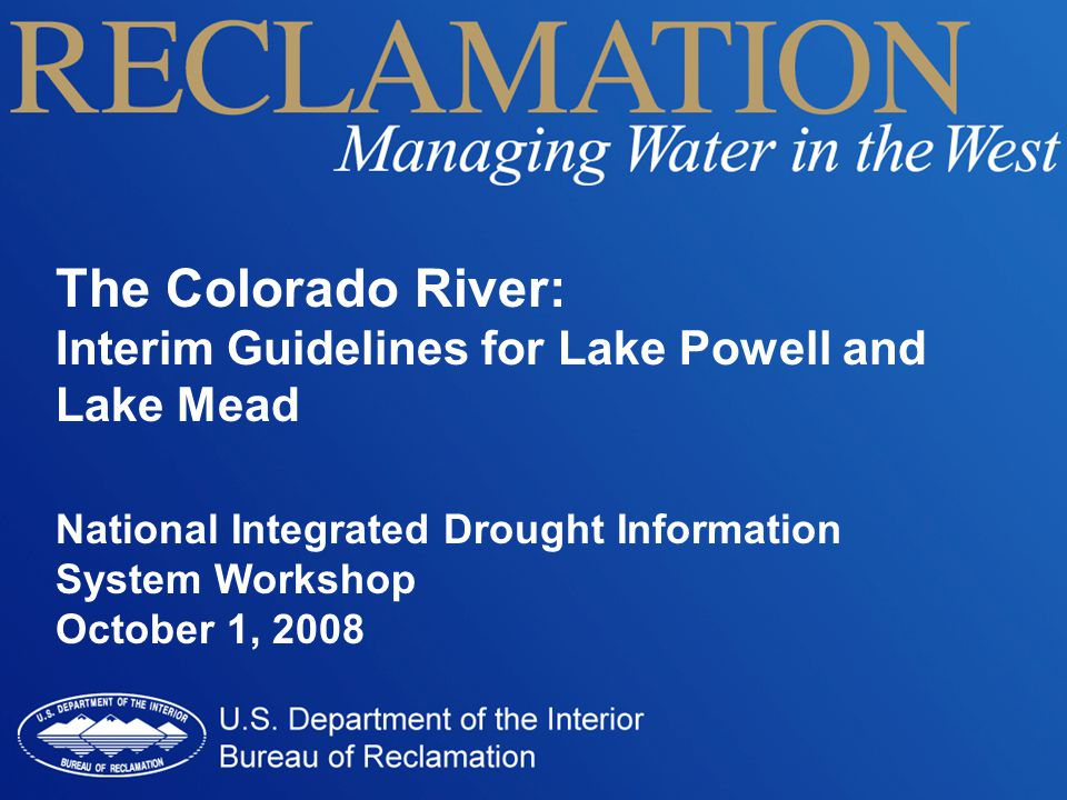 The Colorado River: Interim Guidelines for Lake Powell and Lake Mead National Integrated Drought Information System Workshop October 1, 2008