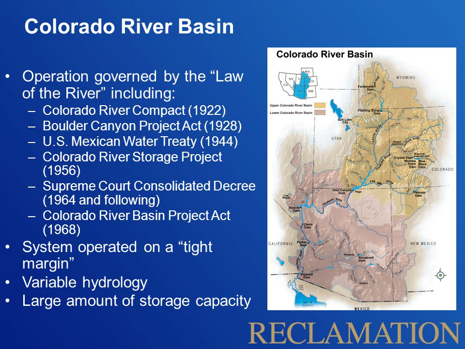 "Colorado River Basin Operation governed by the ""Law of the River"" including: –Colorado River Compact (1922) –Boulder Canyon Project Act (1928) –U.S. M"