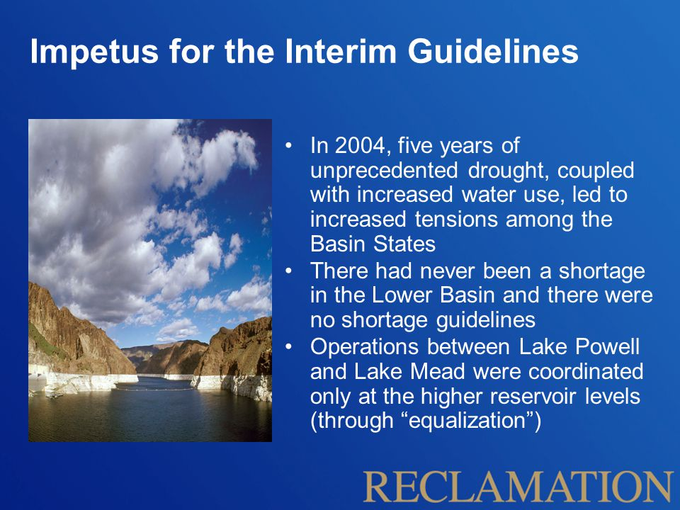 In 2004, five years of unprecedented drought, coupled with increased water use, led to increased tensions among the Basin States There had never been a shortage in the Lower Basin and there were no shortage guidelines Operations between Lake Powell and Lake Mead were coordinated only at the higher reservoir levels (through equalization ) Impetus for the Interim Guidelines