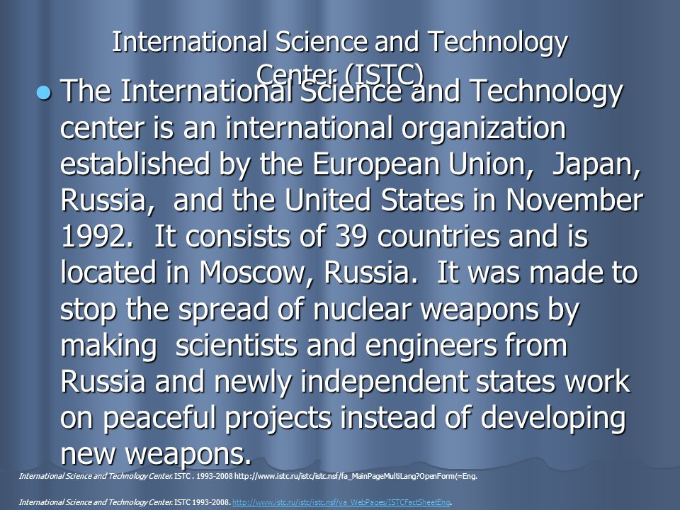 International Science and Technology Center (ISTC) The International Science and Technology center is an international organization established by the European Union, Japan, Russia, and the United States in November 1992.