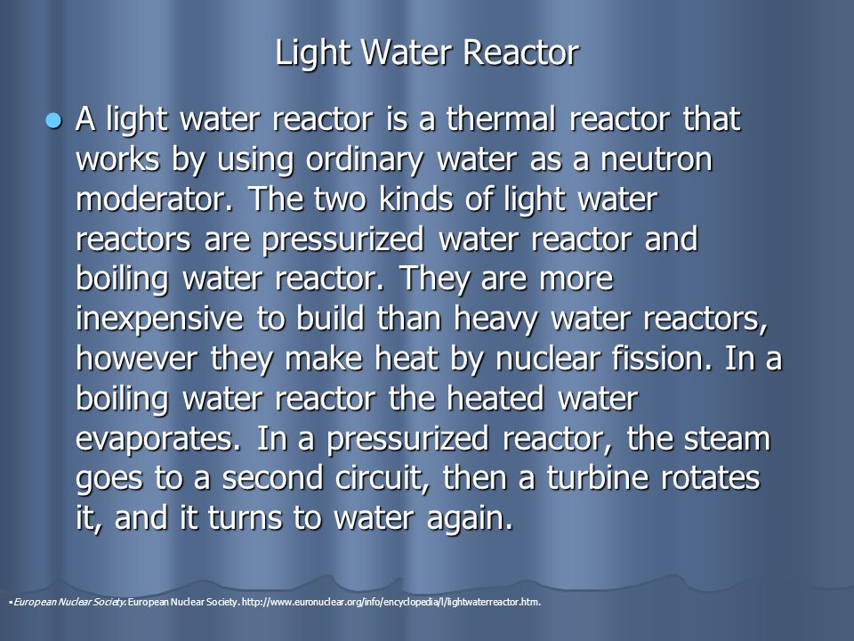 Light Water Reactor A light water reactor is a thermal reactor that works by using ordinary water as a neutron moderator.