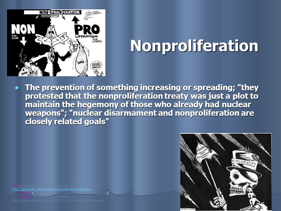 Nonproliferation The prevention of something increasing or spreading; they protested that the nonproliferation treaty was just a plot to maintain the hegemony of those who already had nuclear weapons ; nuclear disarmament and nonproliferation are closely related goals The prevention of something increasing or spreading; they protested that the nonproliferation treaty was just a plot to maintain the hegemony of those who already had nuclear weapons ; nuclear disarmament and nonproliferation are closely related goals Info: Copyright © 2009, Dictionary.com, LLC.