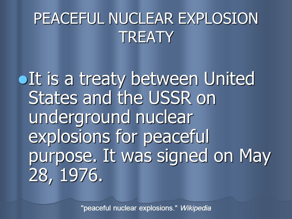 PEACEFUL NUCLEAR EXPLOSION TREATY It is a treaty between United States and the USSR on underground nuclear explosions for peaceful purpose.