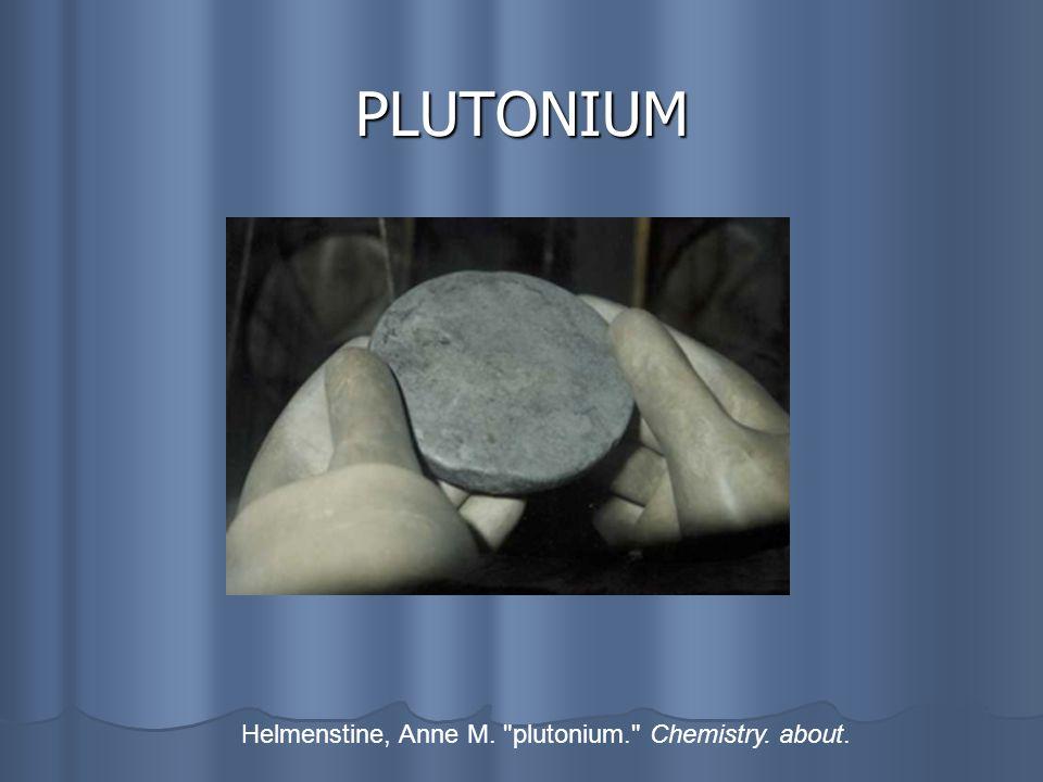 PLUTONIUM Helmenstine, Anne M. plutonium. Chemistry. about.