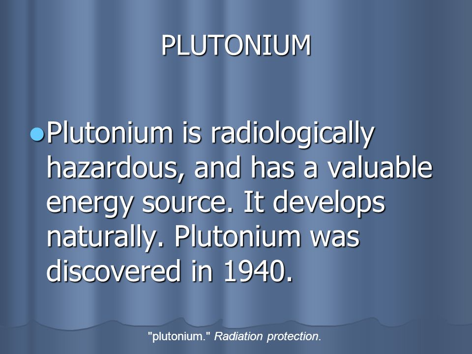 PLUTONIUM Plutonium is radiologically hazardous, and has a valuable energy source.