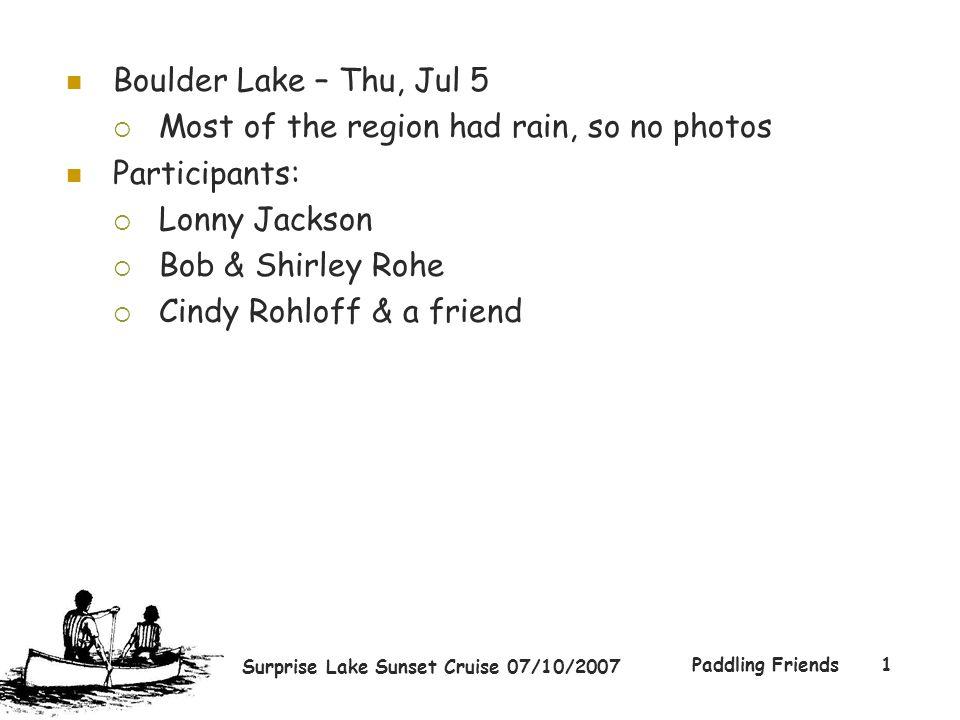 Surprise Lake Sunset Cruise 07/10/2007 Paddling Friends1 Boulder Lake – Thu, Jul 5  Most of the region had rain, so no photos Participants:  Lonny J