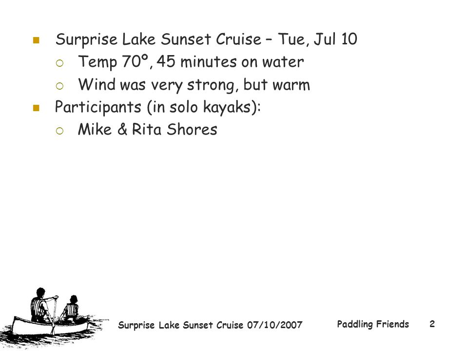 Surprise Lake Sunset Cruise 07/10/2007 Paddling Friends2 Surprise Lake Sunset Cruise – Tue, Jul 10  Temp 70º, 45 minutes on water  Wind was very str